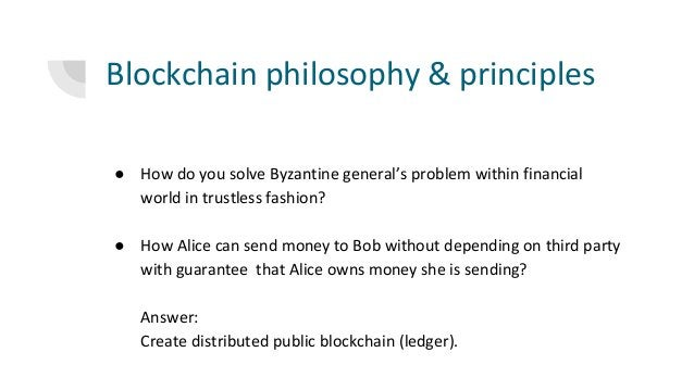 Blockchain philosophy & principles ● How do you solve Byzantine general's problem within financial world in trustless fash...