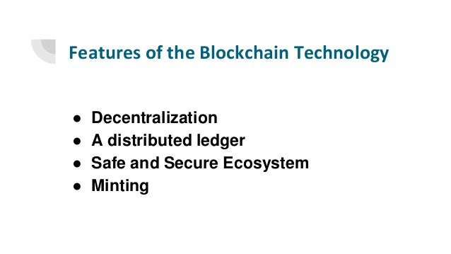 Features of the Blockchain Technology ● Decentralization ● A distributed ledger ● Safe and Secure Ecosystem ● Minting