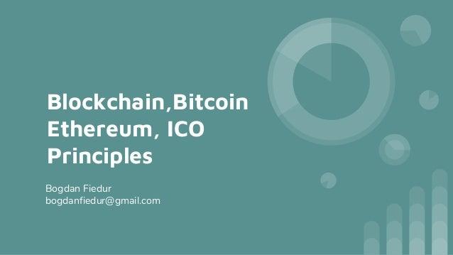 Blockchain,Bitcoin Ethereum, ICO Principles Bogdan Fiedur bogdanfiedur@gmail.com