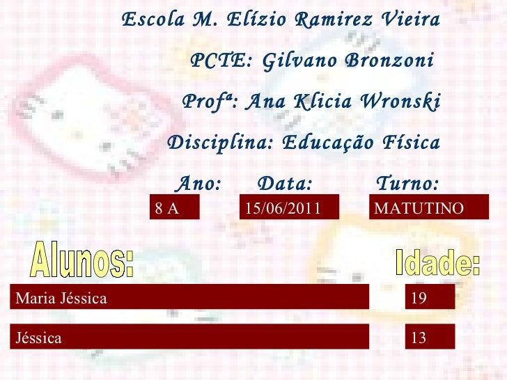 Maria Jéssica Jéssica 19 13 8 A 15/06/2011 MATUTINO <ul>Escola M. Elízio Ramirez Vieira PCTE: Gilvano Bronzoni  Profª: Ana...