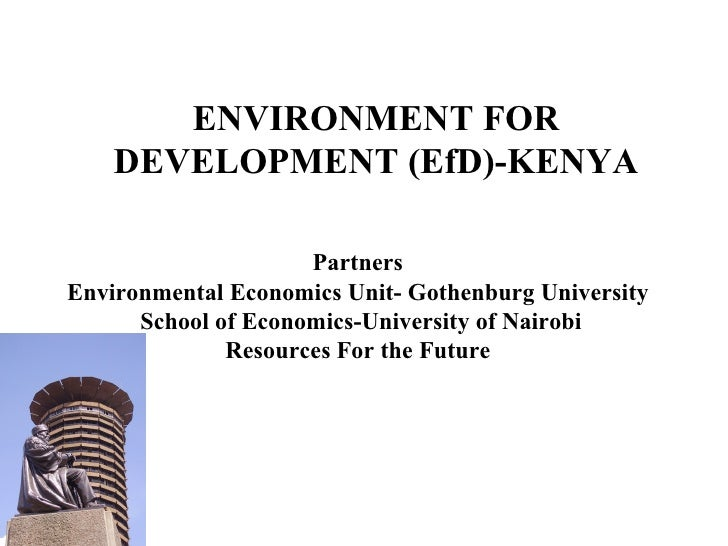 ENVIRONMENT FOR DEVELOPMENT (EfD)-KENYA Partners Environmental Economics Unit- Gothenburg University School of Economics-U...