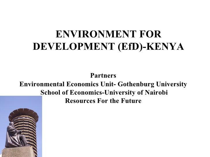ENVIRONMENT FOR DEVELOPMENT (EfD)-KENYA Partners Environmental Economics Unit- Gothenburg University School of Economics-U...