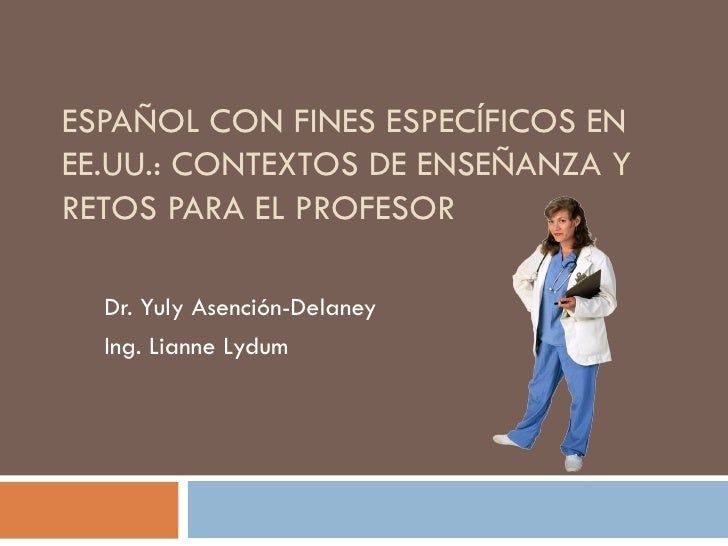 ESPAÑOL CON FINES ESPECÍFICOS ENEE.UU.: CONTEXTOS DE ENSEÑANZA YRETOS PARA EL PROFESOR  Dr. Yuly Asención-Delaney  Ing. Li...