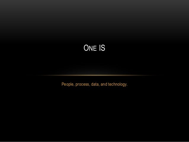 People, process, data, and technology. ONE IS