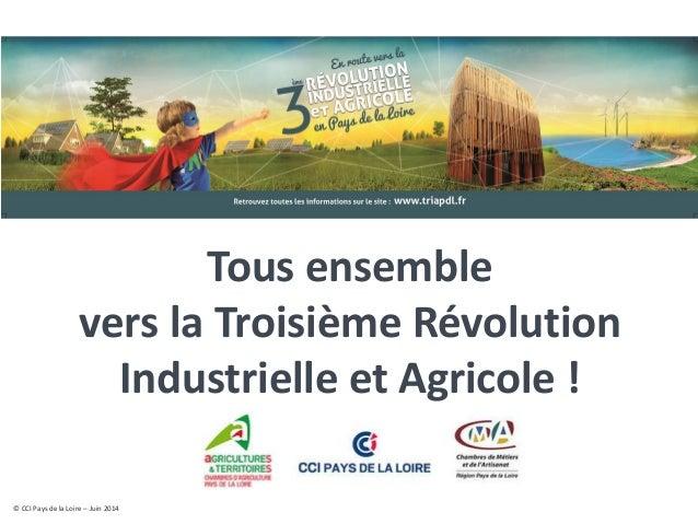 © CCI Pays de la Loire – Juin 2014  Tous ensemble vers la Troisième Révolution Industrielle et Agricole !