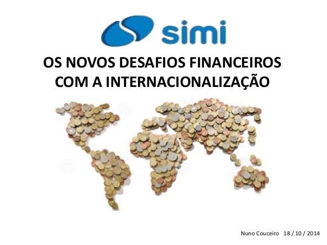 OS NOVOS DESAFIOS FINANCEIROS COM A INTERNACIONALIZAÇÃO Nuno Couceiro 18 / 10 / 2014