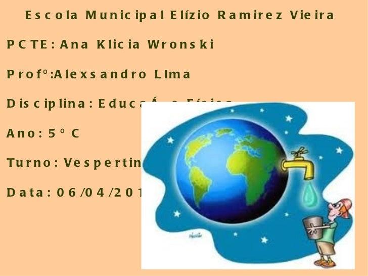 Escola Municipal Elízio Ramirez Vieira PCTE: Ana Klicia Wronski Profº:Alexsandro LIma Disciplina: Educação Física Ano: 5º ...