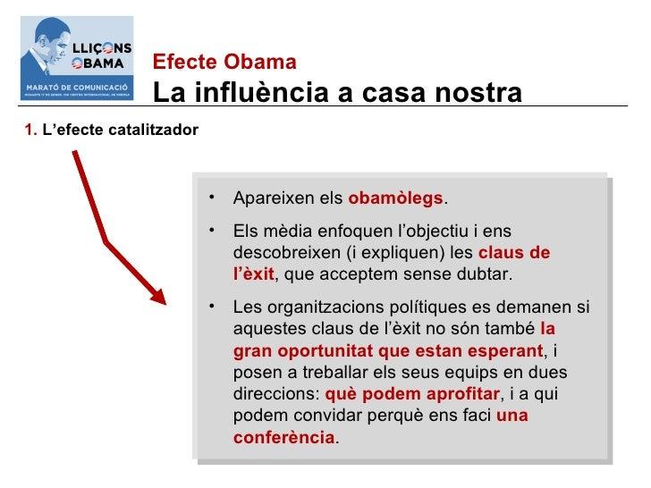 Efecte Obama La influència a casa nostra 1.  L'efecte catalitzador <ul><li>Apareixen els  obamòlegs . </li></ul><ul><li>El...
