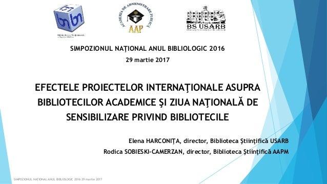 SIMPOZIONUL NAŢIONAL ANUL BIBLIOLOGIC 2016 29 martie 2017 EFECTELE PROIECTELOR INTERNAŢIONALE ASUPRA BIBLIOTECILOR ACADEMI...