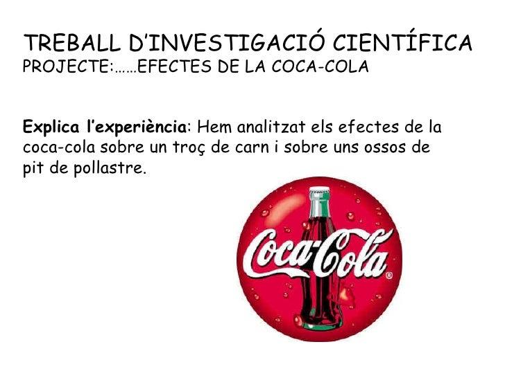 TREBALL D'INVESTIGACIÓ CIENTÍFICA PROJECTE:……EFECTES DE LA COCA-COLA Explica l'experiència : Hem analitzat els efectes de ...