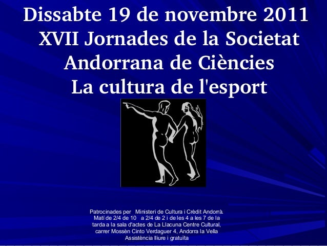 Dissabte19denovembre2011 XVIIJornadesdelaSocietat AndorranadeCiències Laculturadel'esport Patrocinades per ...