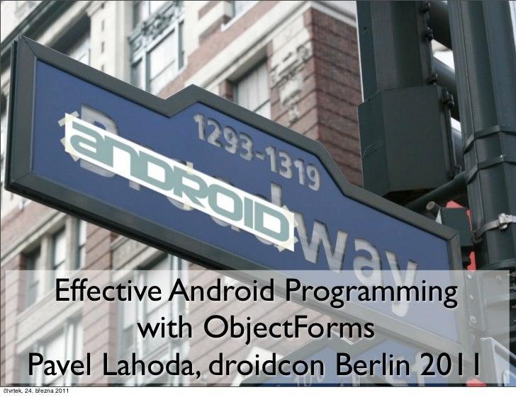 Effective Android Programming                 with ObjectForms        Pavel Lahoda, droidcon Berlin 2011čtvrtek, 24. březn...