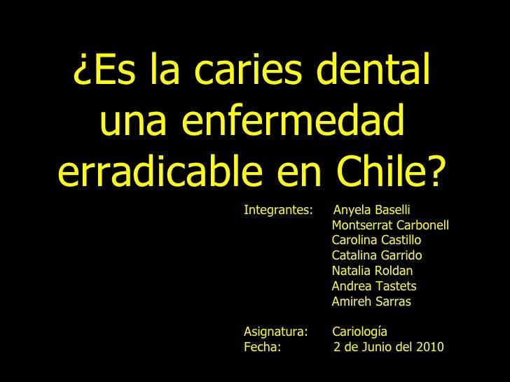 ¿Es la caries dental una enfermedad erradicable en Chile? Integrantes:  Anyela Baselli Montserrat Carbonell Carolina Casti...
