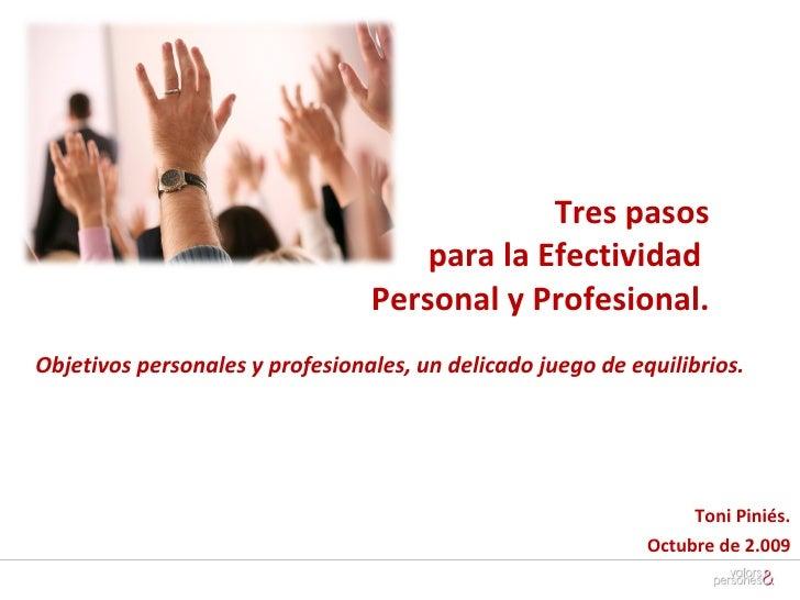 Tres pasos  para la Efectividad  Personal y Profesional. Toni Piniés. Octubre de 2.009 Objetivos personales y profesionale...