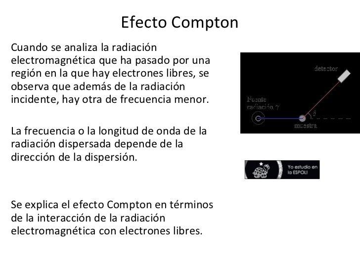 Efecto Compton <ul><li>Cuando se analiza la radiación electromagnética que ha pasado por una región en la que hay electron...