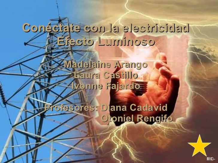 Conéctate con la electricidad Efecto Luminoso Madelaine Arango Laura Castillo Ivonne Fajardo Profesores: Diana Cadavid Oto...