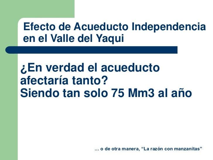 Efecto de Acueducto Independenciaen el Valle del Yaqui¿En verdad el acueductoafectaría tanto?Siendo tan solo 75 Mm3 al año...