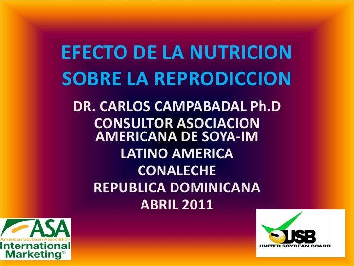 EFECTO DE LA NUTRICIONSOBRE LA REPRODICCION DR. CARLOS CAMPABADAL Ph.D    CONSULTOR ASOCIACION    AMERICANA DE SOYA-IM    ...