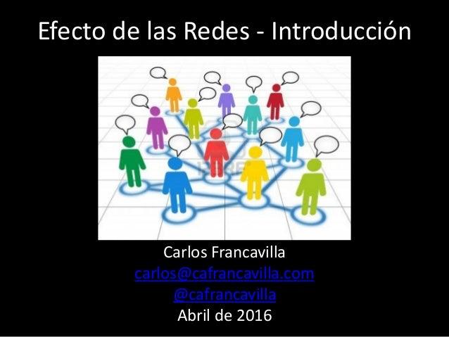 Efecto de las Redes - Introducción Carlos Francavilla carlos@cafrancavilla.com @cafrancavilla Abril de 2016