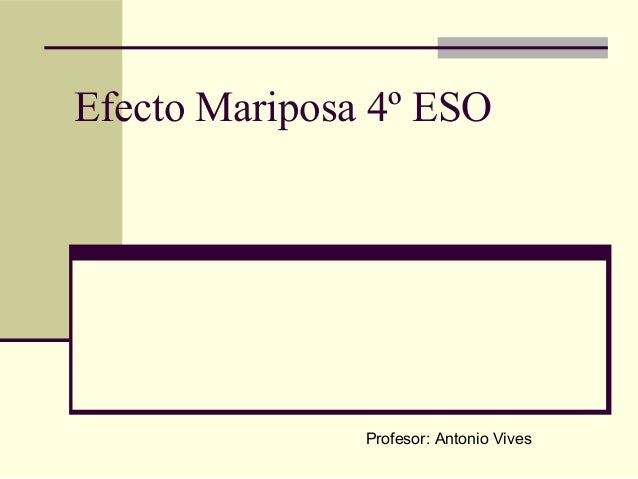 Efecto Mariposa 4º ESO  Profesor: Antonio Vives