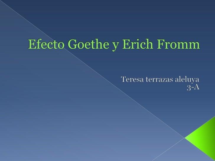 Efecto Goethe y Erich Fromm<br />Teresa terrazas aleluya<br />3-A<br />