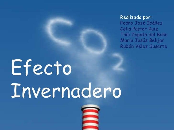 Efecto Invernadero Realizado por: Pedro José Ibáñez Celia Pastor Ruiz Toñi Zapata del Baño María Jesús Belijar Rubén Vélez...