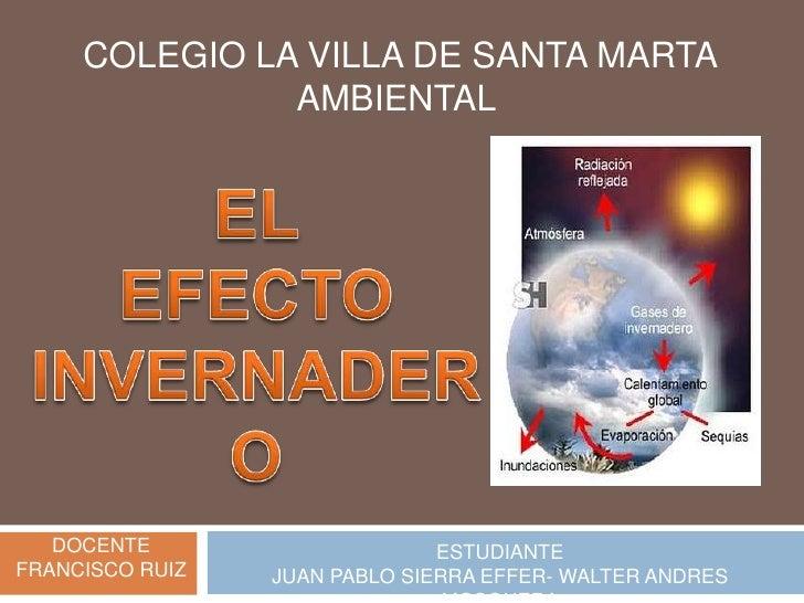COLEGIO LA VILLA DE SANTA MARTA<br />AMBIENTAL <br />EL <br />EFECTO INVERNADERO<br />DOCENTE<br />FRANCISCO RUIZ <br />ES...
