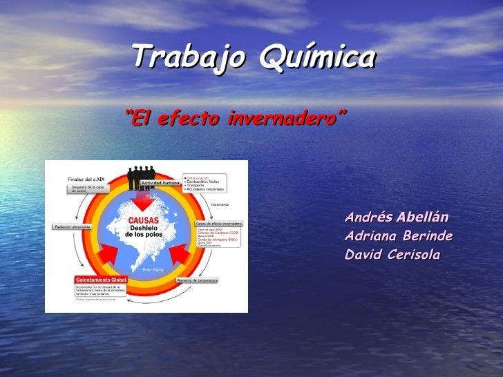 """Trabajo Química <ul><li>"""" El efecto invernadero""""  </li></ul><ul><li>Andr és Abellán </li></ul><ul><li>Adriana Berinde </li..."""
