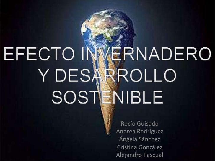 EFECTO INVERNADERO Y DESARROLLO SOSTENIBLE<br />Rocío Guisado<br />Andrea Rodríguez<br />Ángela Sánchez<br />Cristina Gonz...
