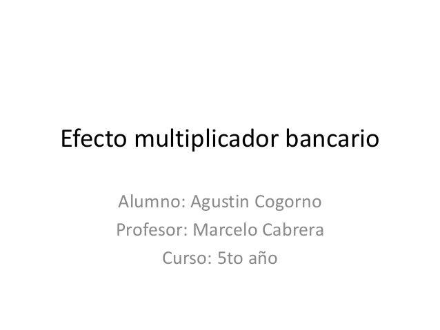 Efecto multiplicador bancario Alumno: Agustin Cogorno Profesor: Marcelo Cabrera Curso: 5to año