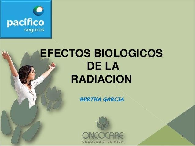 EFECTOS BIOLOGICOS      DE LA    RADIACION     BERTHA GARCIA                     1