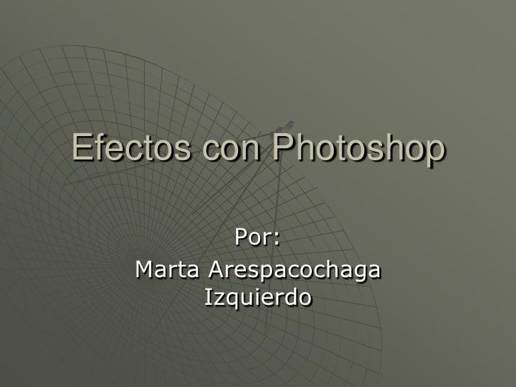 Efectos con Photoshop           Por:   Marta Arespacochaga        Izquierdo