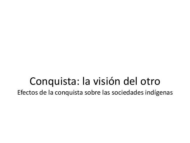 Conquista: la visión del otro Efectos de la conquista sobre las sociedades indígenas