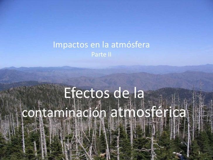 Impactos en la atmósfera             Parte II      Efectos de lacontaminación atmosférica                               1
