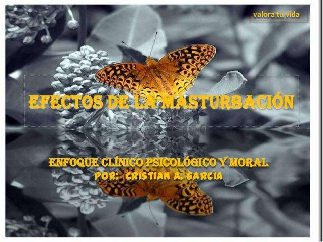 EFECTOS DE LA MASTURBACIÓN enfoque clínico psicológico y moral Por: Cristian A. García valora tu vida