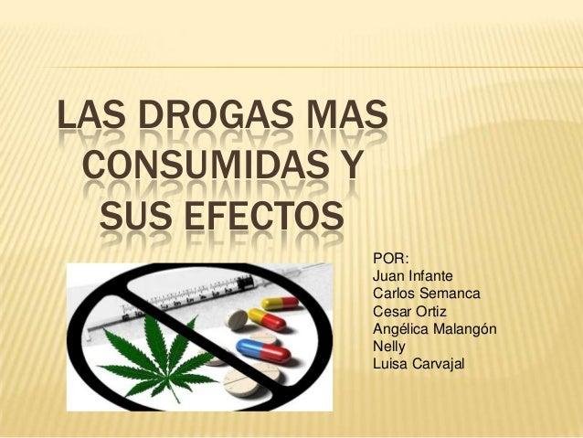 LAS DROGAS MAS CONSUMIDAS Y  SUS EFECTOS             POR:             Juan Infante             Carlos Semanca             ...