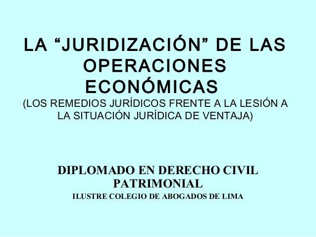 """LA """"JURIDIZACIÓN"""" DE LAS      OPERACIONES      ECONÓMICAS(LOS REMEDIOS JURÍDICOS FRENTE A LA LESIÓN A      LA SITUACIÓN JU..."""
