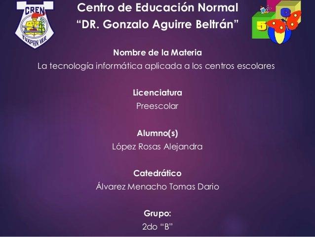 """Centro de Educación Normal """"DR. Gonzalo Aguirre Beltrán"""" Nombre de la Materia La tecnología informática aplicada a los cen..."""