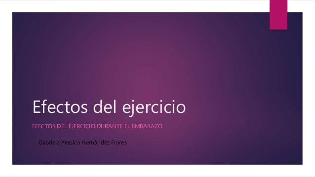 Efectos del ejercicio EFECTOS DEL EJERCICIO DURANTE EL EMBARAZO Gabriela Yessica Hernández Flores