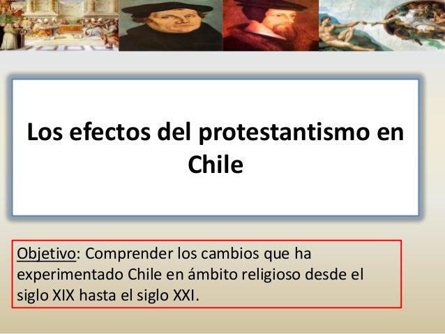 Los efectos del protestantismo en Chile Objetivo: Comprender los cambios que ha experimentado Chile en ámbito religioso de...
