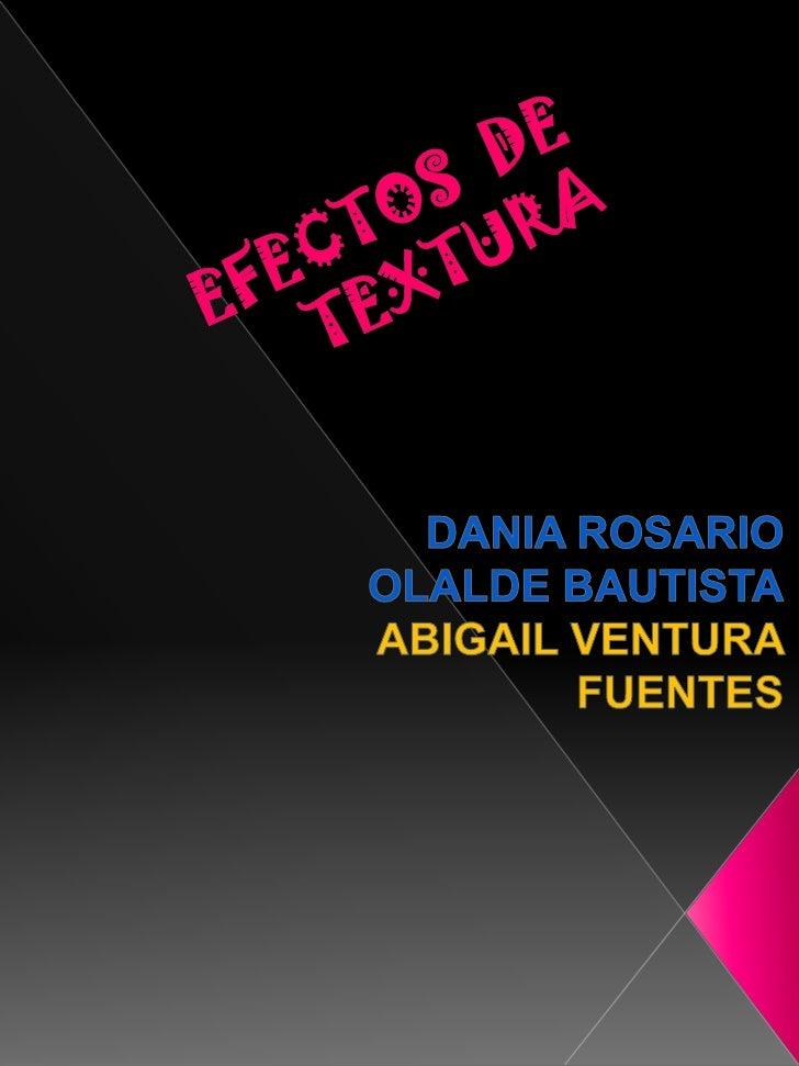EFECTOS  DE  TEXTURA<br />DANIA ROSARIO OLALDE BAUTISTA<br />ABIGAIL VENTURA FUENTES<br />