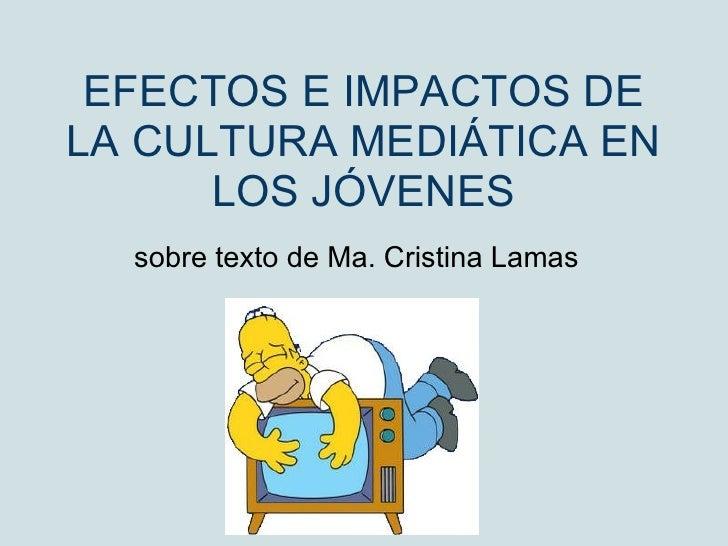 EFECTOS E IMPACTOS DE LA CULTURA MEDIÁTICA EN LOS JÓVENES sobre texto de Ma. Cristina Lamas