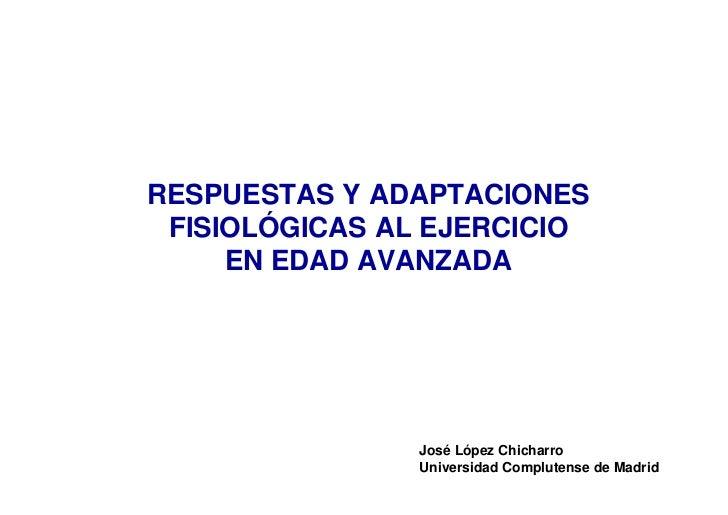 RESPUESTAS Y ADAPTACIONES FISIOLÓGICAS AL EJERCICIO     EN EDAD AVANZADA               José López Chicharro               ...