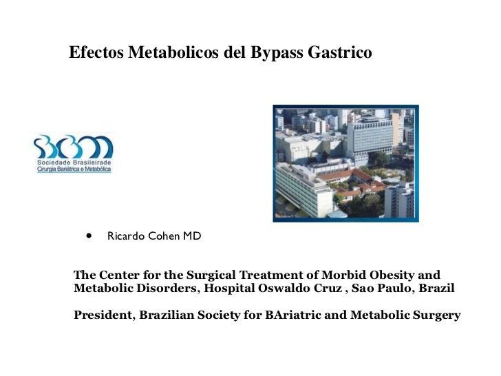 Efectos Metabolicos del Bypass Gastrico <ul><li>Ricardo Cohen MD  </li></ul><ul><ul><li>The Center for the Surgical Treatm...