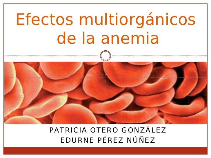 Efectos multiorgánicos     de la anemia    PATRICIA OTERO GONZÁLEZ      EDURNE PÉREZ NÚÑEZ