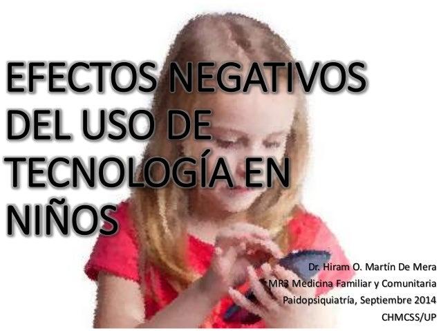 EFECTOS NEGATIVOS  DEL USO DE  TECNOLOGÍA EN  NIÑOS  Dr. Hiram O. Martín De Mera  MR3 Medicina Familiar y Comunitaria  Pai...