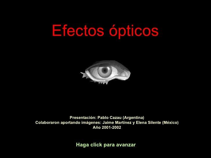 Efectos ópticos Haga click para avanzar Presentación: Pablo Cazau (Argentina) Colaboraron aportando imágenes: Jaime Martín...
