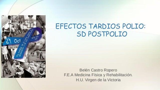EFECTOS TARDIOS POLIO: SD POSTPOLIO Belén Castro Ropero F.E.A Medicina Física y Rehabilitación. H.U. Virgen de la Victoria