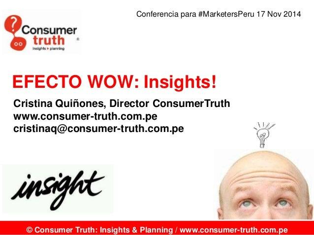 Conferencia para #MarketersPeru 17 Nov 2014  EFECTO WOW: Insights!  Cristina Quiñones, Director ConsumerTruth  www.consume...