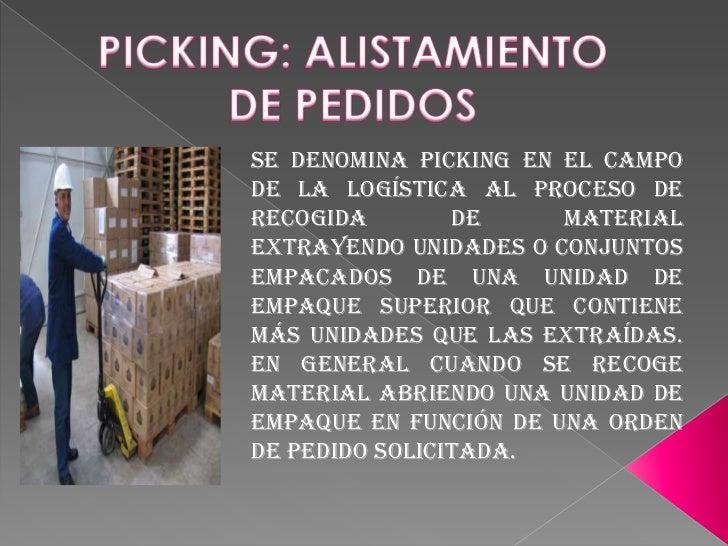 PICKING: ALISTAMIENTO DE PEDIDOS <br />Se denomina PICKING en el campo de la Logística al proceso de recogida de material ...